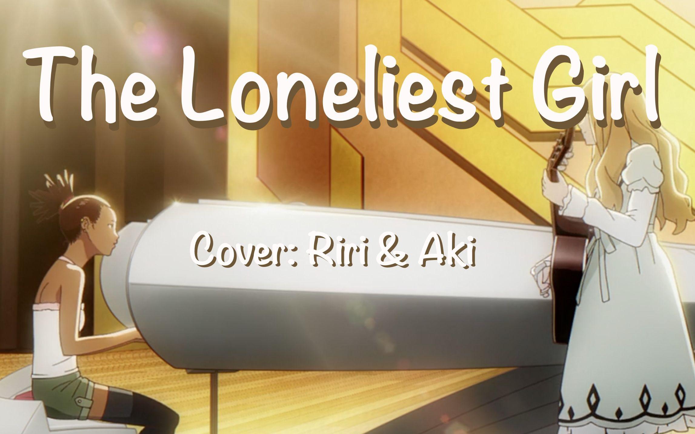 【riri x Aki】The Loneliest Girl 翻唱 (选自CAROLE u0026 TUESDAY)